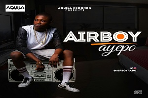 Aquila Records Signs Airboy, Drops 'Ayepo'